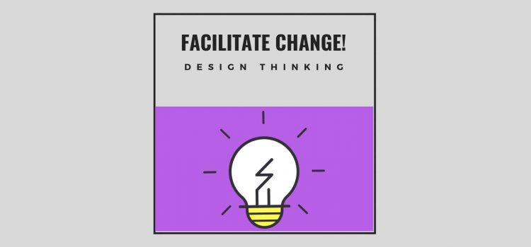 Facilitate Change! #10: Design Thinking